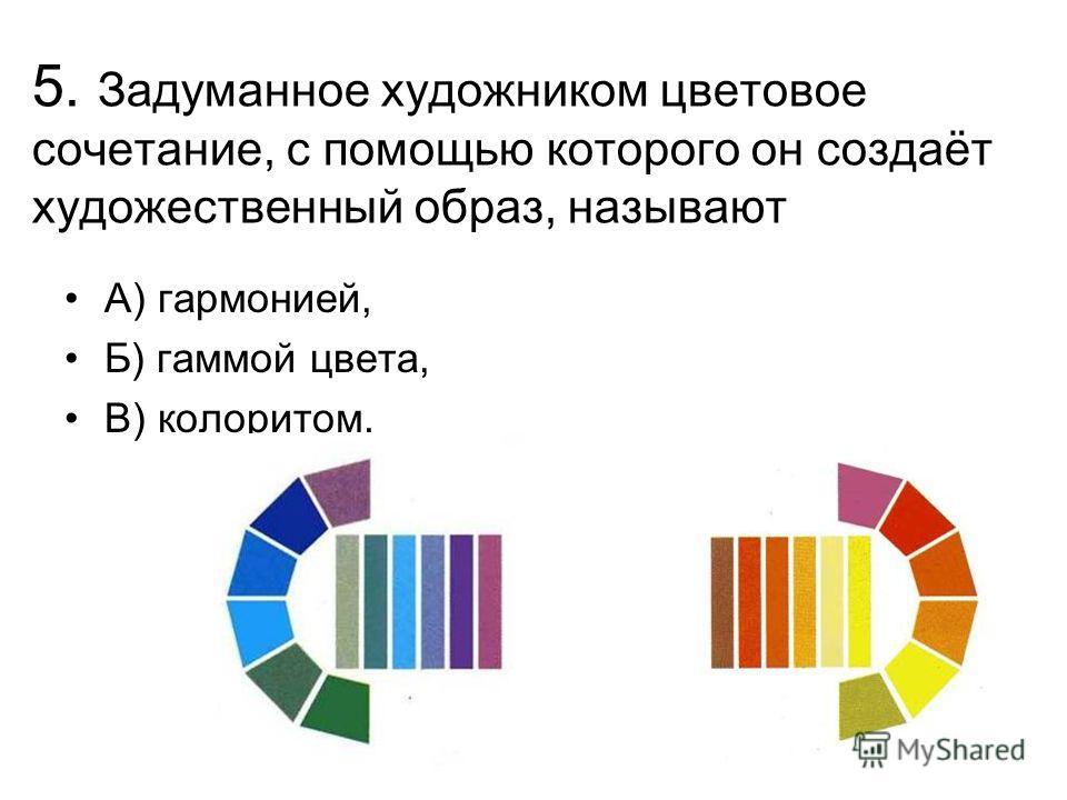5. Задуманное художником цветовое сочетание, с помощью которого он создаёт художественный образ, называют А) гармонией, Б) гаммой цвета, В) колоритом.