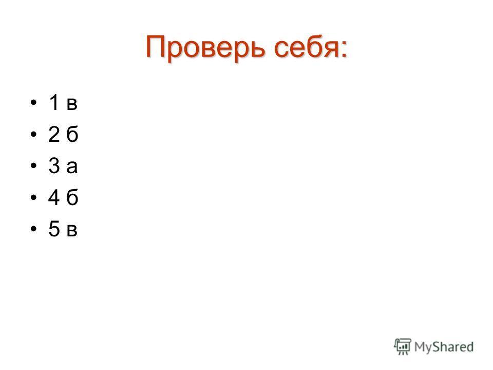 Проверь себя: 1 в 2 б 3 а 4 б 5 в