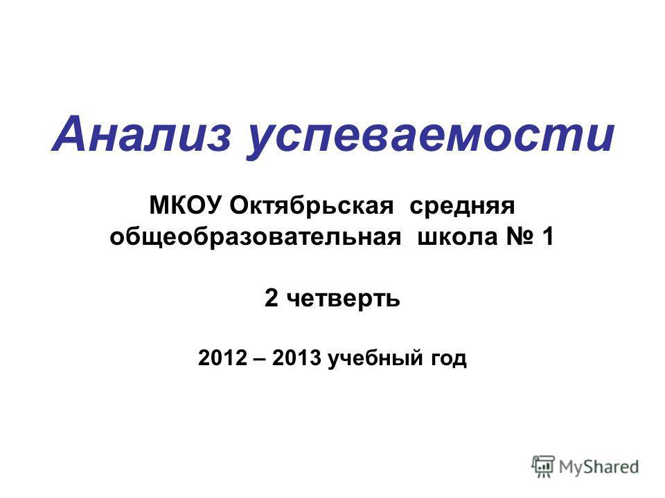 Анализ успеваемости МКОУ Октябрьская средняя общеобразовательная школа 1 2 четверть 2012 – 2013 учебный год