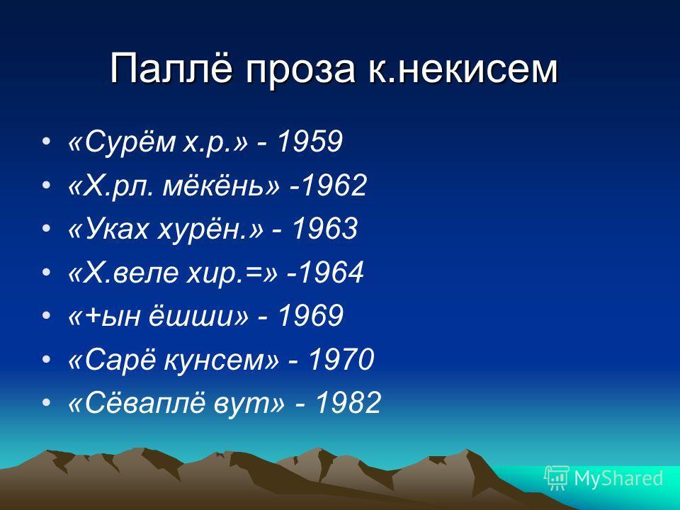 Паллё проза к.некисем «Сурём х.р.» - 1959 «Х.рл. мёкёнь» -1962 «Уках хурён.» - 1963 «Х.веле хир.=» -1964 «+ын ёшши» - 1969 «Сарё кунсем» - 1970 «Сёваплё вут» - 1982