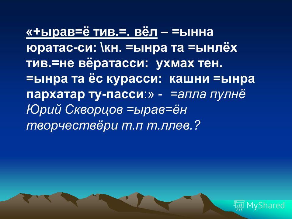 «+ырав=ё тив.=. вёл – =ынна юратас-си: \кн. =ынра та =ынлёх тив.=не вёратасси: ухмах тен. =ынра та ёс курасси: кашни =ынра пархатар ту-пасси:» - =апла пулнё Юрий Скворцов =ырав=ён творчествёри т.п т.ллев.?