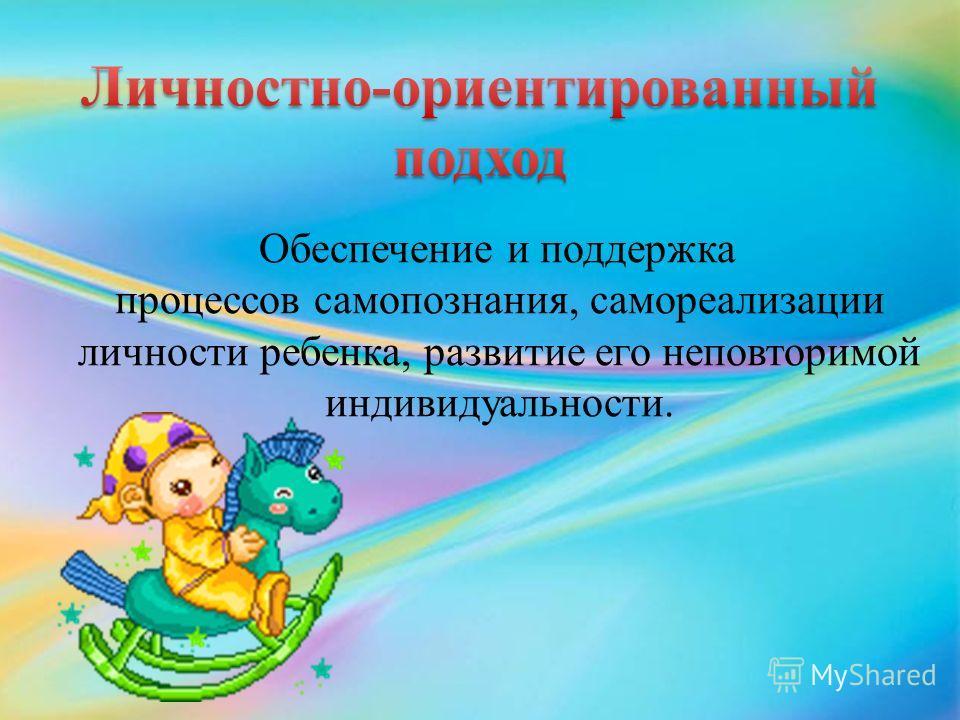 Обеспечение и поддержка процессов самопознания, самореализации личности ребенка, развитие его неповторимой индивидуальности.