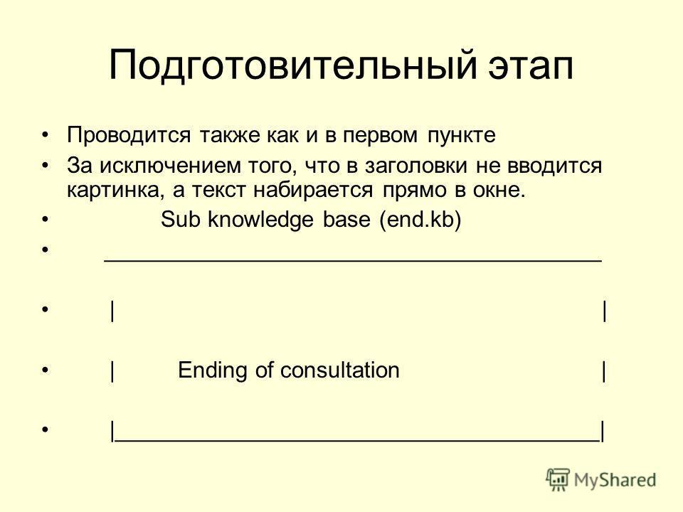 Подготовительный этап Проводится также как и в первом пункте За исключением того, что в заголовки не вводится картинка, а текст набирается прямо в окне. Sub knowledge base (end.kb) _______________________________________ | |Ending of consultation | |