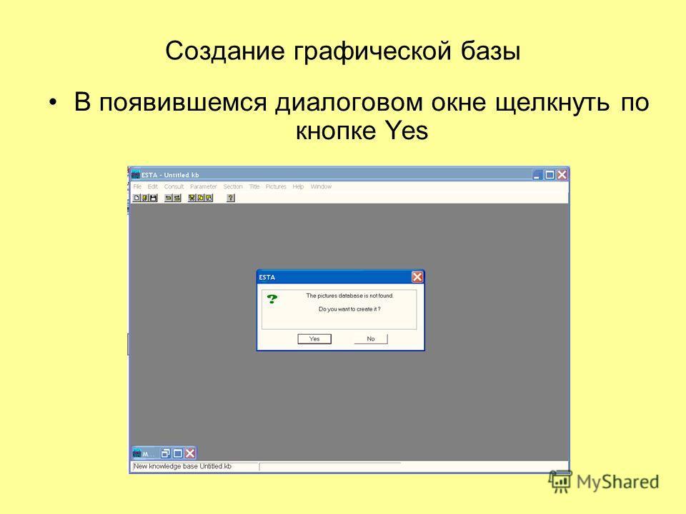 Создание графической базы В появившемся диалоговом окне щелкнуть по кнопке Yes