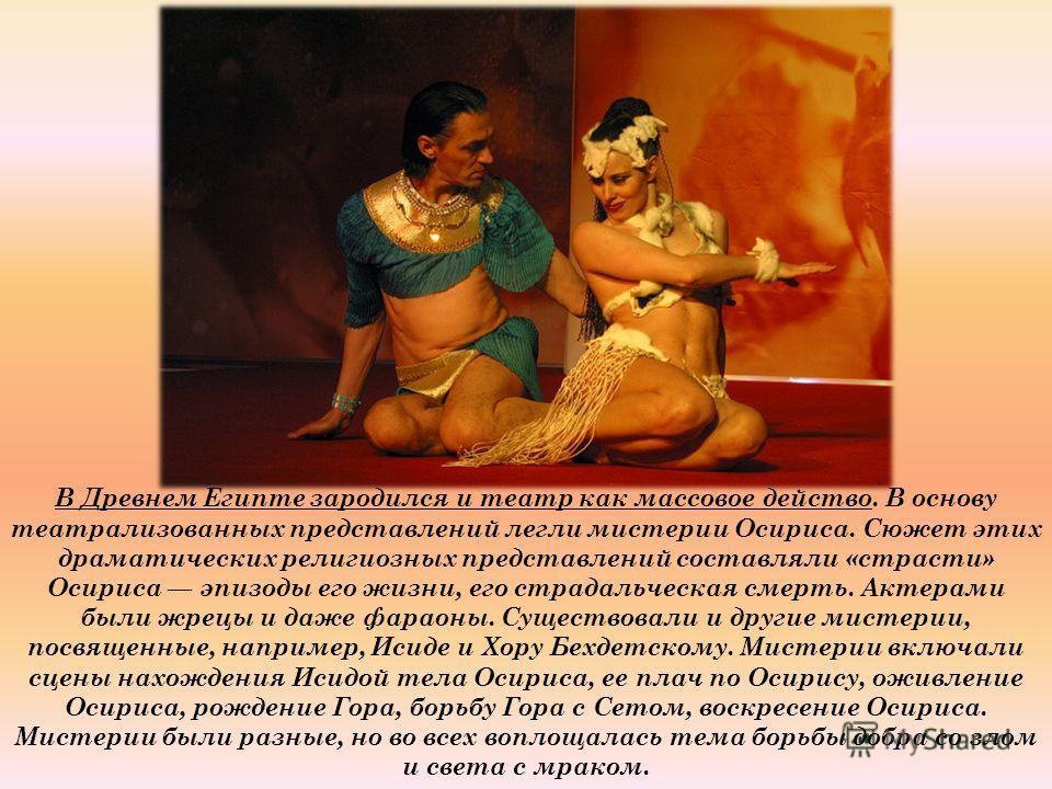 В Древнем Египте зародился и театр как массовое действо. В основу театрализованных представлений легли мистерии Осириса. Сюжет этих драматических религиозных представлений составляли «страсти» Осириса эпизоды его жизни, его страдальческая смерть. Акт