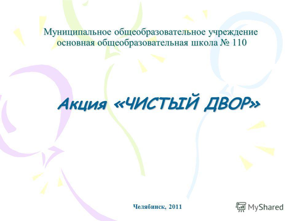 Муниципальное общеобразовательное учреждение основная общеобразовательная школа 110 Акция «ЧИСТЫЙ ДВОР» Челябинск, 2011