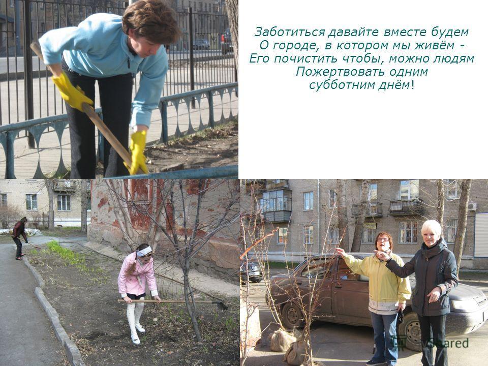 ! Заботиться давайте вместе будем О городе, в котором мы живём - Его почистить чтобы, можно людям Пожертвовать одним субботним днём!