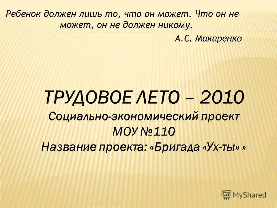 ТРУДОВОЕ ЛЕТО – 2010 Социально-экономический проект МОУ 110 Название проекта: «Бригада «Ух-ты» » Ребенок должен лишь то, что он может. Что он не может, он не должен никому. А.С. Макаренко