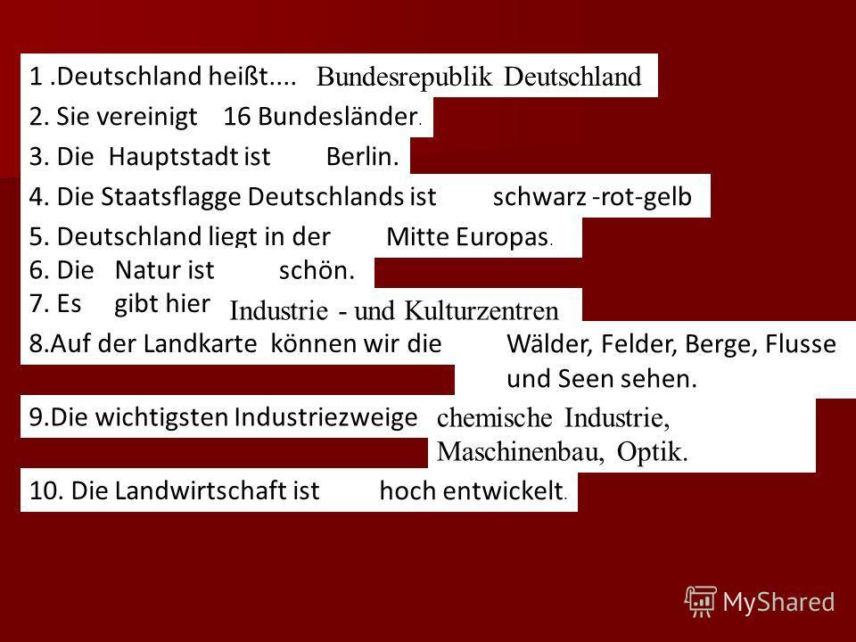 I. Bildet die Satze. 1.Deutschland heißt.... 2. Sie vereinigt... 3. Die Hauptstadt ist... 4. Die Staatsflagge Deutschlands ist... 5. Deutschland liegt in der... 6. Die Natur ist... 7. Es gibt hier... 8.Auf der Landkarte können wir die 9.Die wichtigst