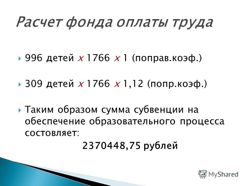 996 детей х 1766 х 1 (поправ.коэф.) 309 детей х 1766 х 1,12 (попр.коэф.) Таким образом сумма субвенции на обеспечение образовательного процесса состовляет: 2370448,75 рублей