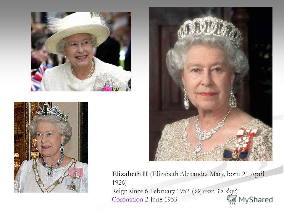 Elizabeth II (Elizabeth Alexandra Mary, born 21 April 1926) Reign since 6 February 1952 (59 years, 15 days) Coronation 2 June 1953 Coronation