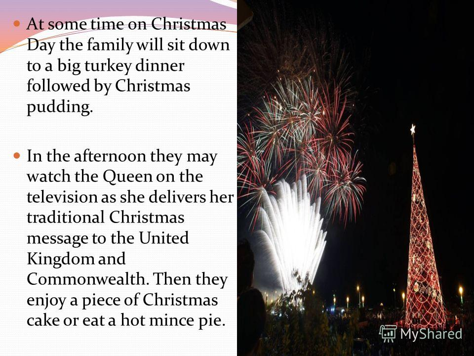 At some time on Christmas Day the family will sit down to a big turkey dinner followed by Christmas pudding. In the afternoon they may watch the Queen on the television as she delivers her traditional Christmas message to the United Kingdom and Commo