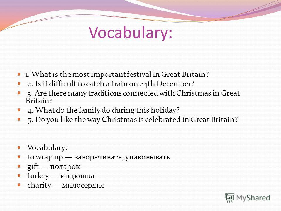 Vocabulary: 1. What is the most important festival in Great Britain? 2. Is it difficult to catch a train on 24th December? 3. Are there many traditions connected with Christmas in Great Britain? 4. What do the family do during this holiday? 5. Do you