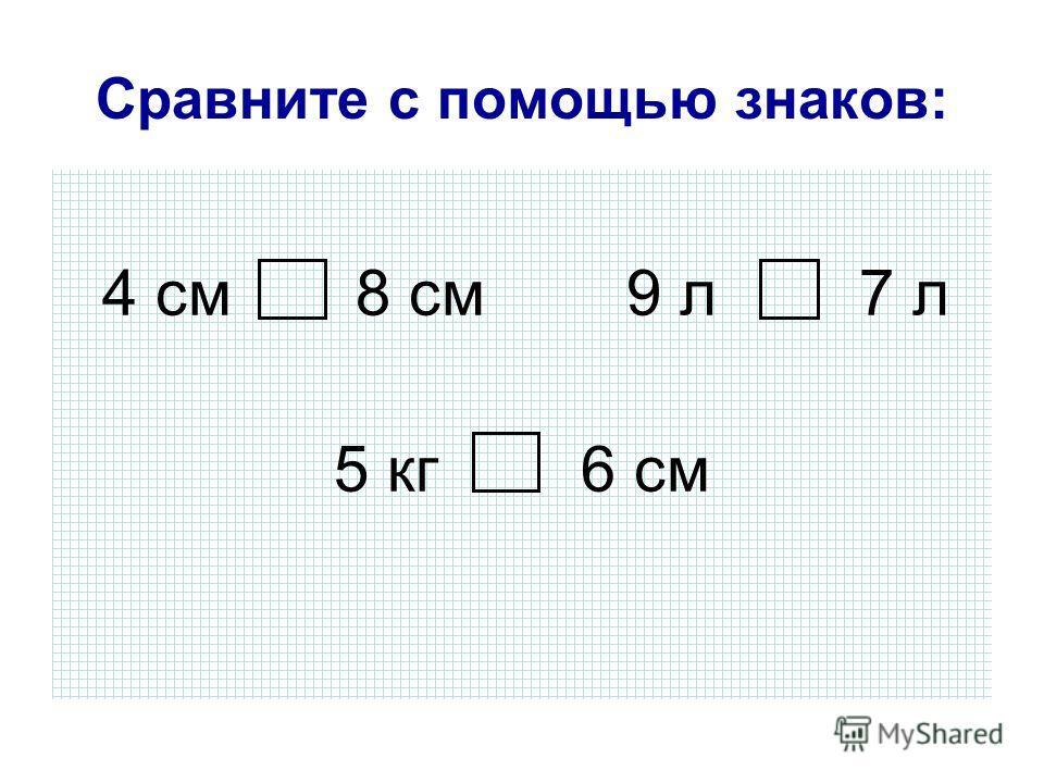 Сравните с помощью знаков: 4 см 8 см 9 л 7 л 5 кг 6 см