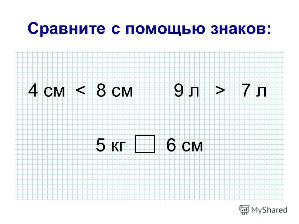 Сравните с помощью знаков: 4 см 7 л 5 кг 6 см