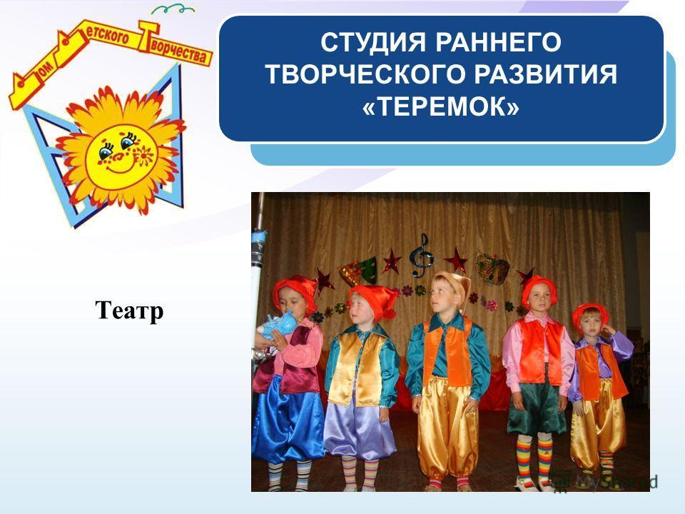 СТУДИЯ РАННЕГО ТВОРЧЕСКОГО РАЗВИТИЯ «ТЕРЕМОК» Театр