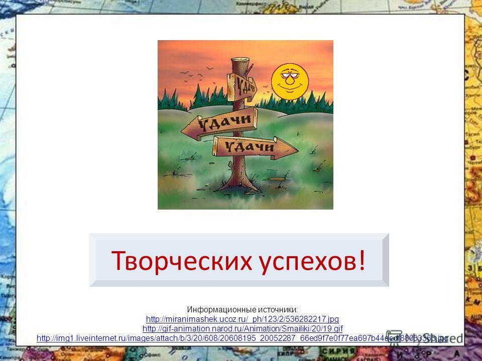 Творческих успехов! Информационные источники: http://miranimashek.ucoz.ru/_ph/123/2/536282217.jpg http://gif-animation.narod.ru/Animation/Smailiki/20/19.gif http://img1.liveinternet.ru/images/attach/b/3/20/608/20608195_20052287_66ed9f7e0f77ea697b44ae