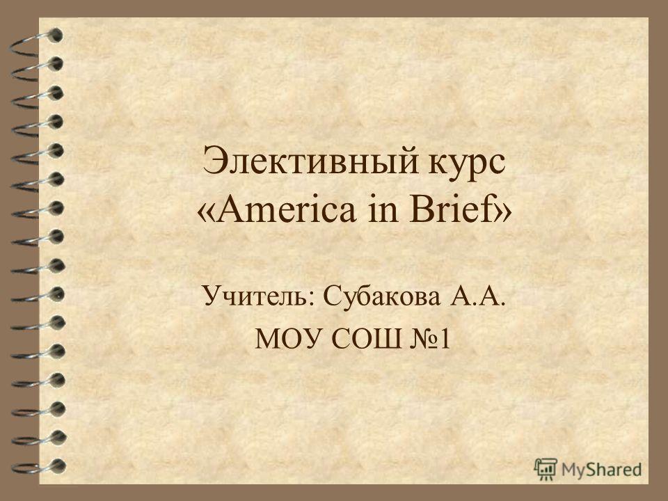 Элективный курс «America in Brief» Учитель: Субакова А.А. МОУ СОШ 1