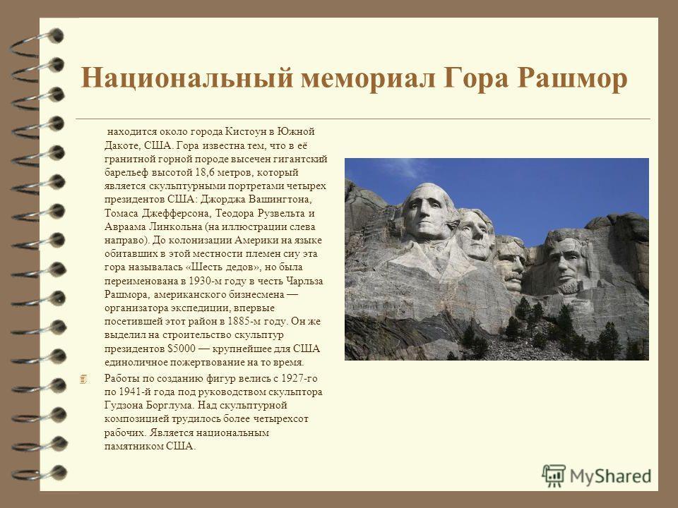Национальный мемориал Гора Рашмор находится около города Кистоун в Южной Дакоте, США. Гора известна тем, что в её гранитной горной породе высечен гигантский барельеф высотой 18,6 метров, который является скульптурными портретами четырех президентов С