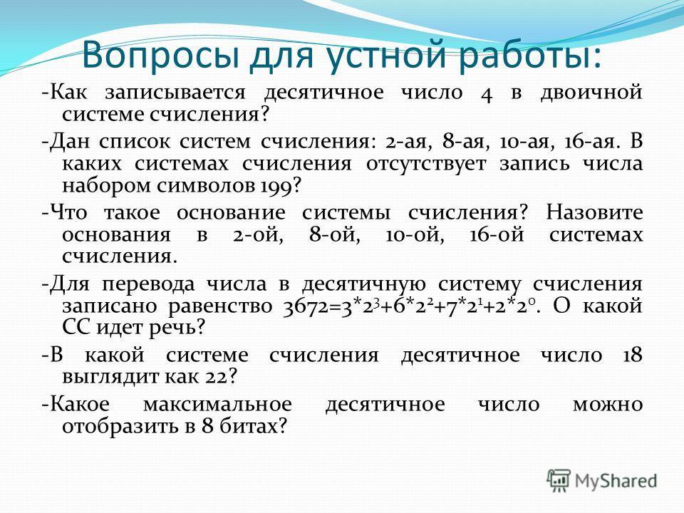 Вопросы для устной работы: -Как записывается десятичное число 4 в двоичной системе счисления? -Дан список систем счисления: 2-ая, 8-ая, 10-ая, 16-ая. В каких системах счисления отсутствует запись числа набором символов 199? -Что такое основание систе