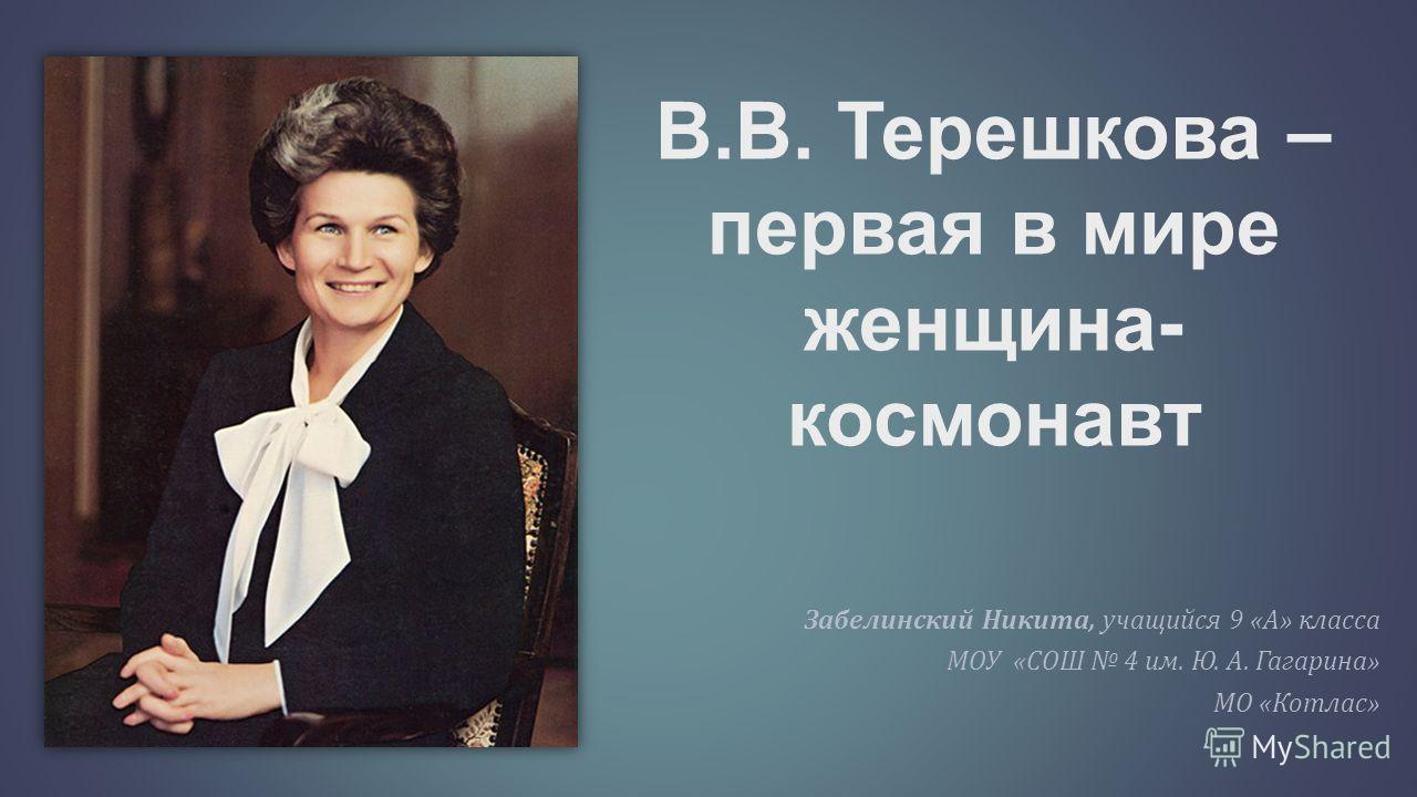 В.В. Терешкова – первая в мире женщина- космонавт Забелинский Никита, учащийся 9 « А » класса МОУ « СОШ 4 им. Ю. А. Гагарина » МО « Котлас »