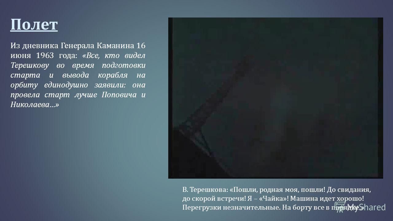 Полет Из дневника Генерала Каманина 16 июня 1963 года : « Все, кто видел Терешкову во время подготовки старта и вывода корабля на орбиту единодушно заявили : она провела старт лучше Поповича и Николаева …» В. Терешкова : « Пошли, родная моя, пошли !