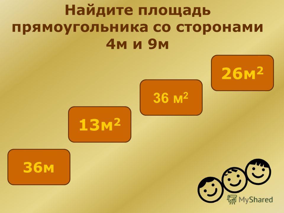 Найдите площадь прямоугольника со сторонами 4м и 9м 26м 2 36м 13м 2 36 м 2