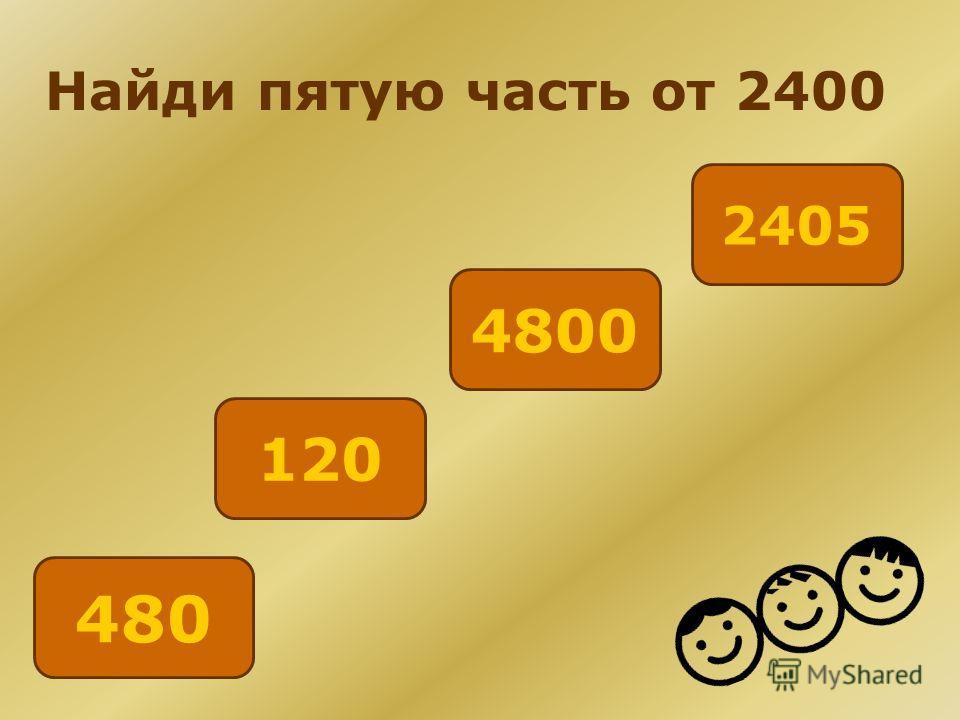 Найди пятую часть от 2400 4800 2405 120 480