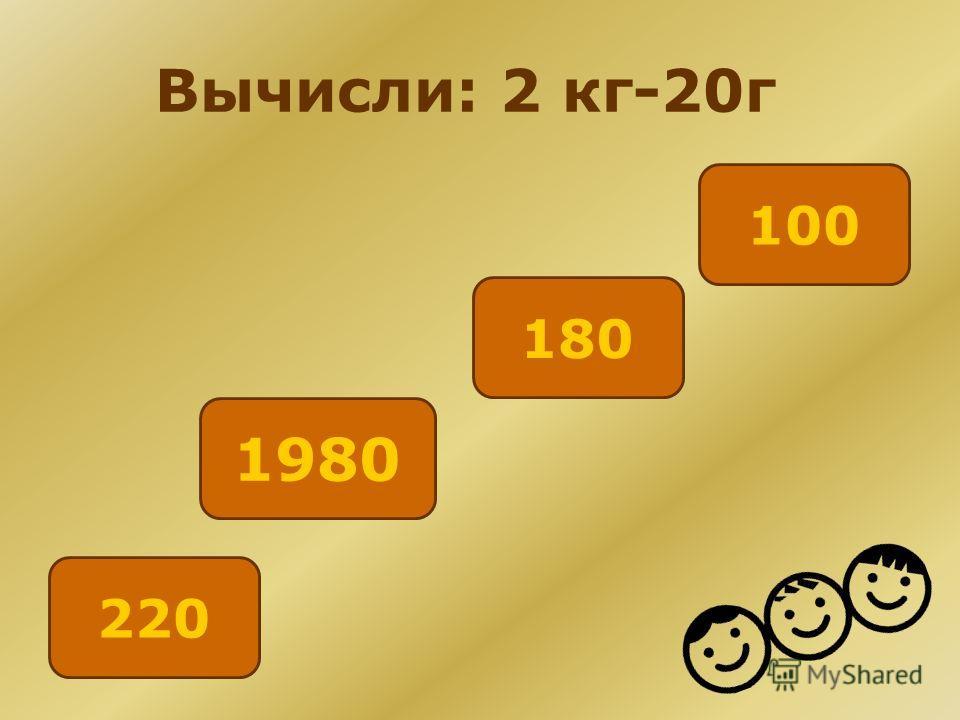 Вычисли: 2 кг-20г 100 180 220 1980