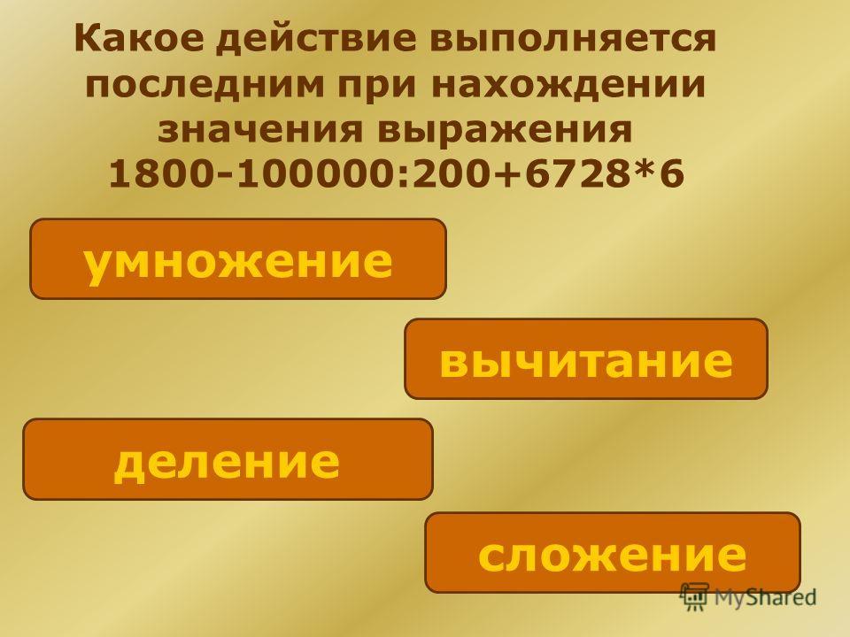 Какое действие выполняется последним при нахождении значения выражения 1800-100000:200+6728*6 сложение вычитание деление умножение