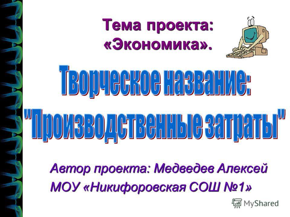 Тема проекта: «Экономика». Автор проекта: Медведев Алексей МОУ «Никифоровская СОШ 1»