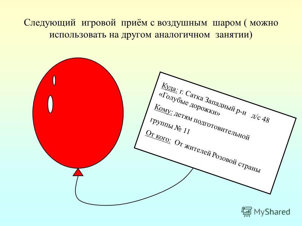 Следующий игровой приём с воздушным шаром ( можно использовать на другом аналогичном занятии) Куда: г. Сатка Западный р-н д/с 48 «Голубые дорожки» Кому: детям подготовительной группы 11 От кого: От жителей Розовой страны
