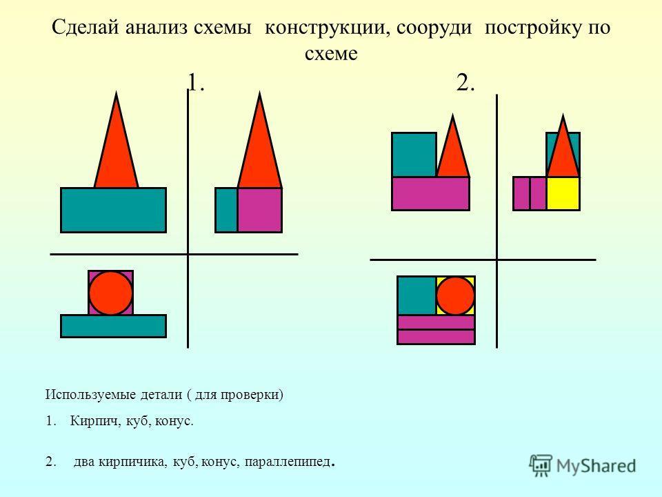 Сделай анализ схемы конструкции, сооруди постройку по схеме 1. 2. Используемые детали ( для проверки) 1.Кирпич, куб, конус. 2. два кирпичика, куб, конус, параллепипед.