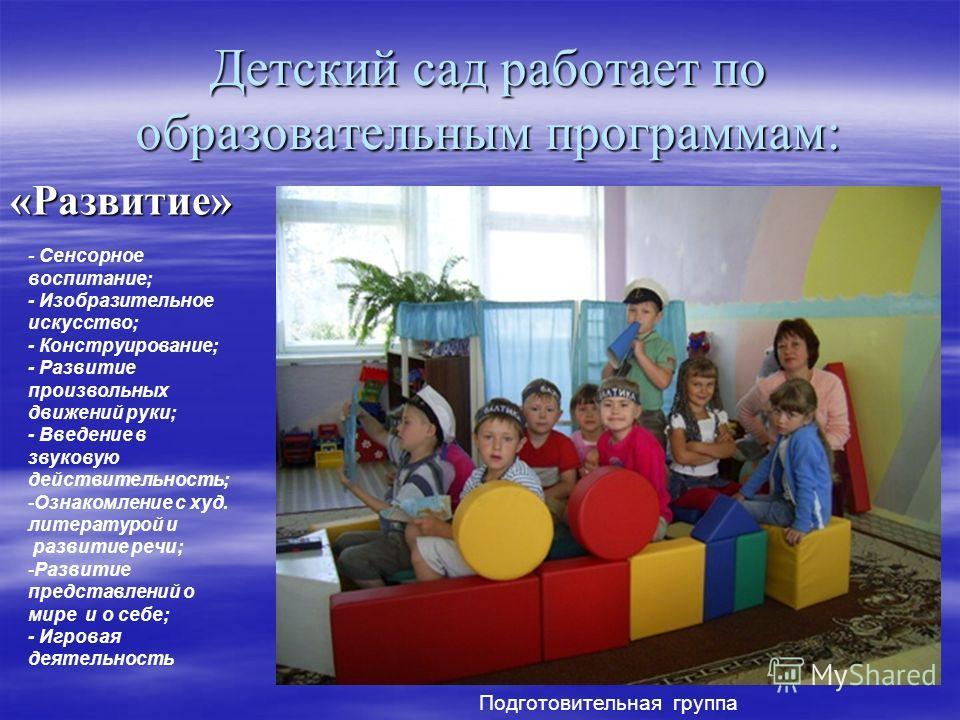 Детский сад работает по образовательным программам: «Развитие» - Сенсорное воспитание; - Изобразительное искусство; - Конструирование; - Развитие произвольных движений руки; - Введение в звуковую действительность; -Ознакомление с худ. литературой и р