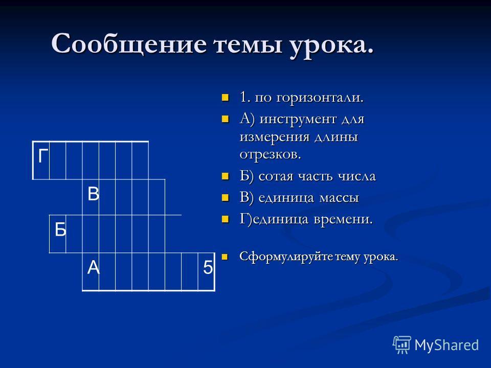 Сообщение темы урока. 1. по горизонтали. А) инструмент для измерения длины отрезков. Б) сотая часть числа В) единица массы Г)единица времени. Сформулируйте тему урока. Г В Б А5