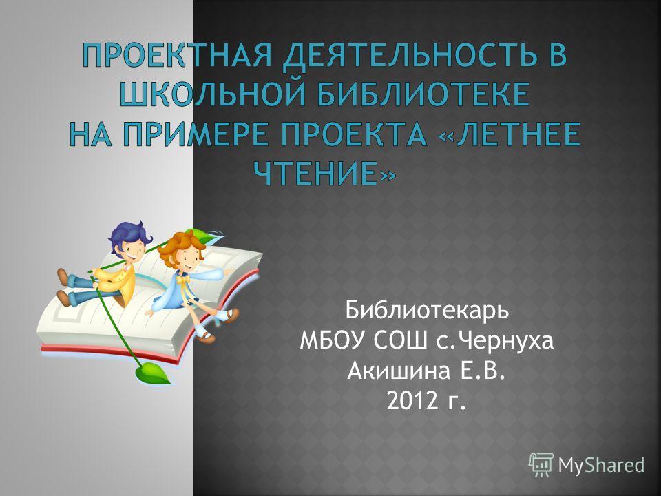 Библиотекарь МБОУ СОШ с.Чернуха Акишина Е.В. 2012 г.