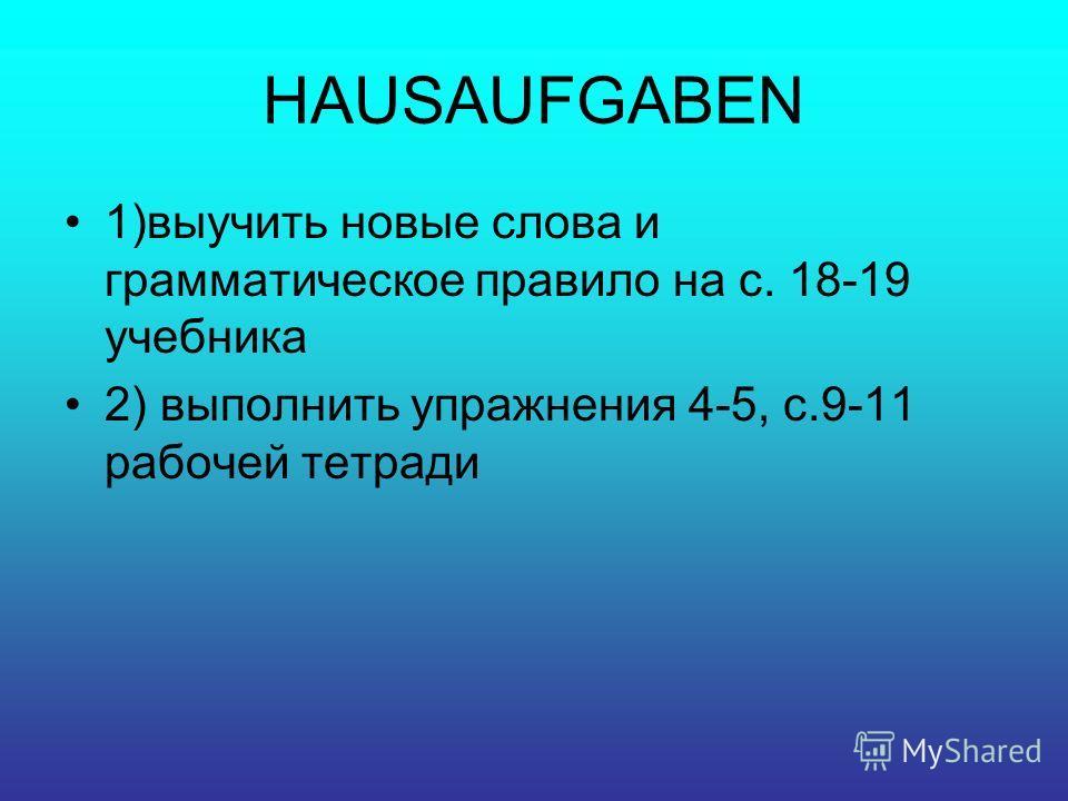 HAUSAUFGABEN 1)выучить новые слова и грамматическое правило на с. 18-19 учебника 2) выполнить упражнения 4-5, с.9-11 рабочей тетради