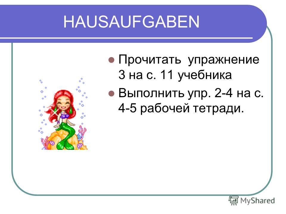 HAUSAUFGABEN Прочитать упражнение 3 на с. 11 учебника Выполнить упр. 2-4 на с. 4-5 рабочей тетради.