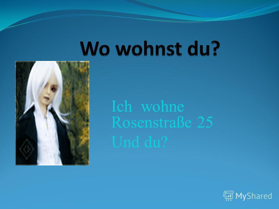 Ich wohne Rosenstraße 25 Und du?
