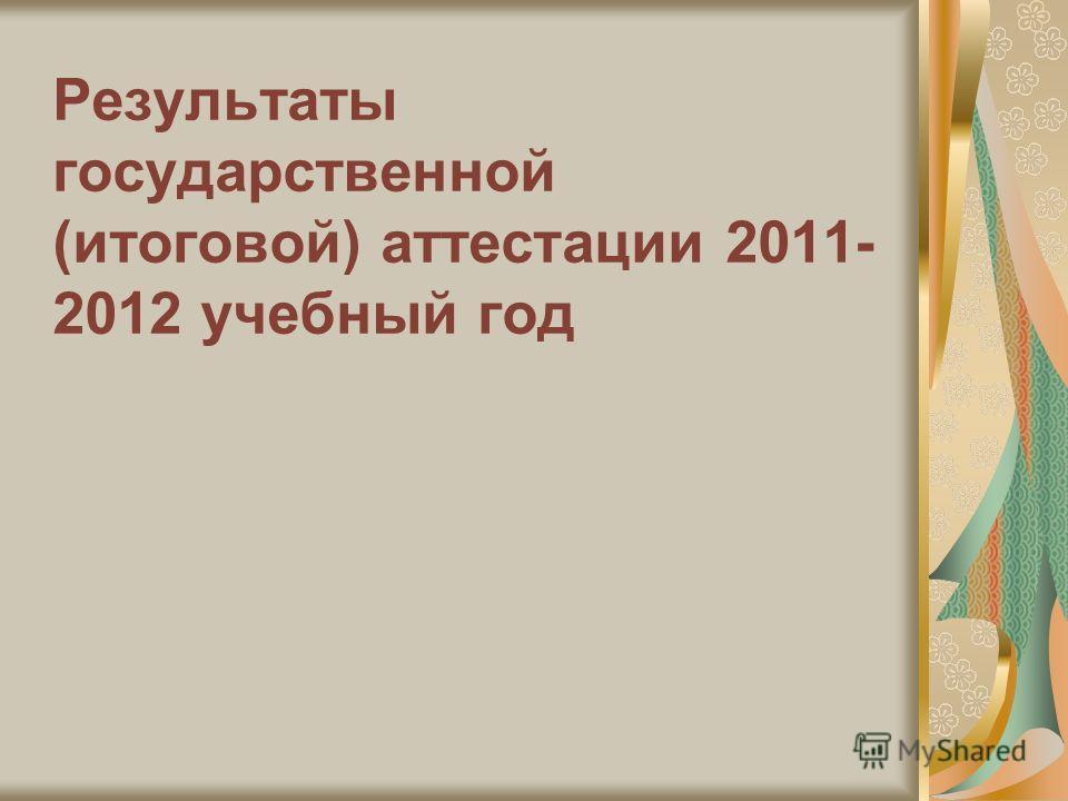 Результаты государственной (итоговой) аттестации 2011- 2012 учебный год