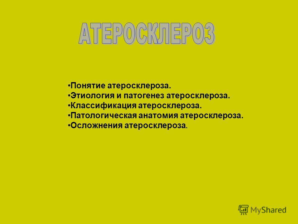 Понятие атеросклероза. Этиология и патогенез атеросклероза. Классификация атеросклероза. Патологическая анатомия атеросклероза. Осложнения атеросклероза.
