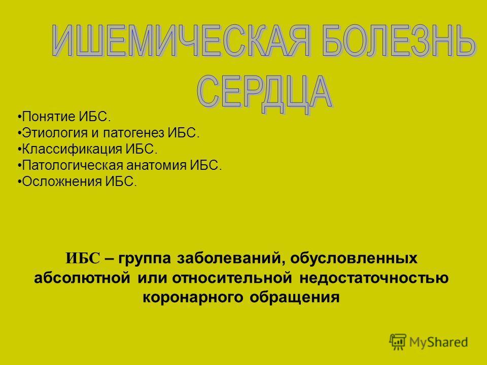 ИБС – группа заболеваний, обусловленных абсолютной или относительной недостаточностью коронарного обращения Понятие ИБС. Этиология и патогенез ИБС. Классификация ИБС. Патологическая анатомия ИБС. Осложнения ИБС.