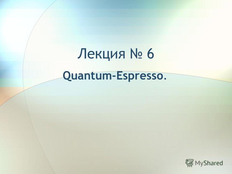 Лекция 6 Quantum-Espresso.
