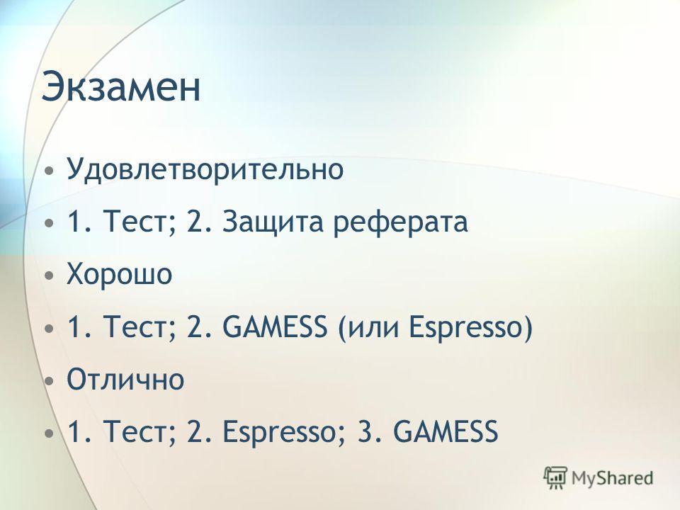 Экзамен Удовлетворительно 1. Тест; 2. Защита реферата Хорошо 1. Тест; 2. GAMESS (или Espresso) Отлично 1. Тест; 2. Espresso; 3. GAMESS