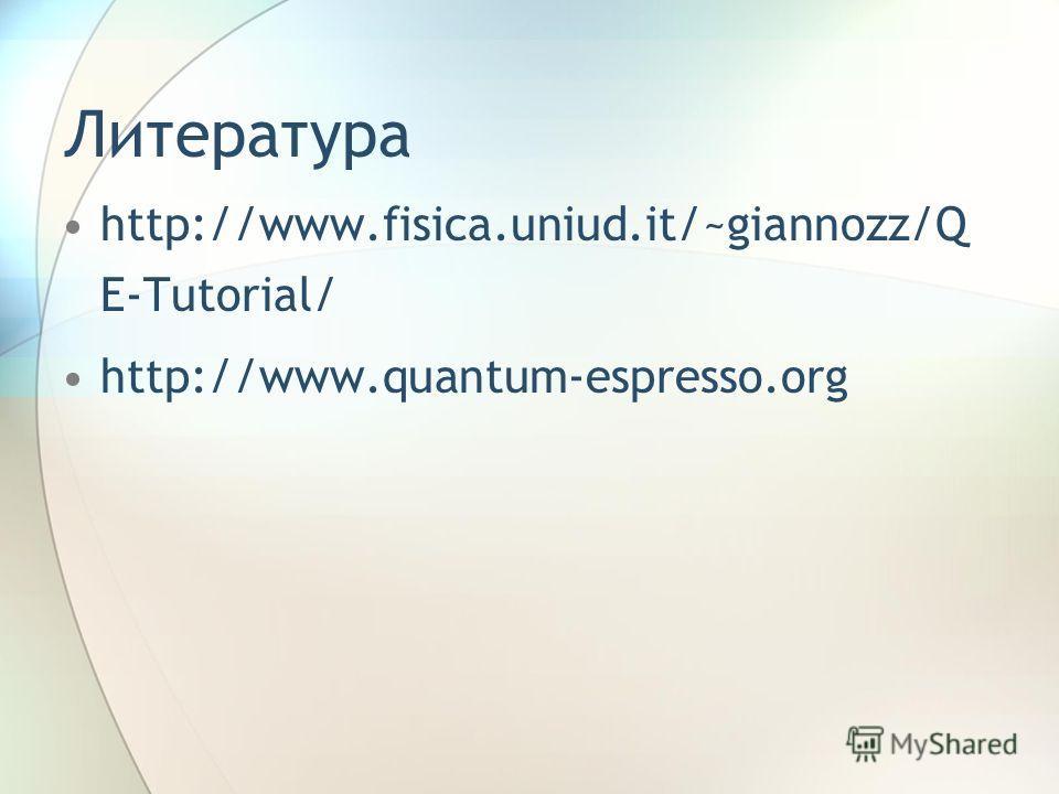 Литература http://www.fisica.uniud.it/~giannozz/Q E-Tutorial/ http://www.quantum-espresso.org