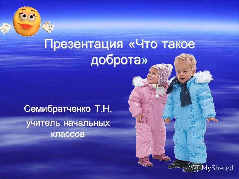 Презентация «Что такое доброта» Семибратченко Т.Н. учитель начальных классов