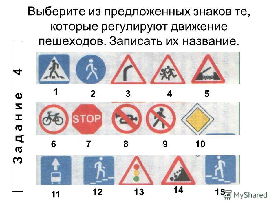 Выберите из предложенных знаков те, которые регулируют движение пешеходов. Записать их название. 1 2345 678910 11 1213 14 15 З а д а н и е 4
