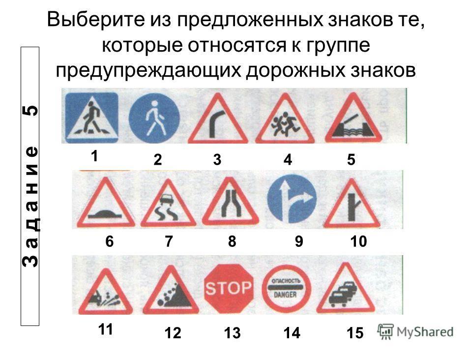 Выберите из предложенных знаков те, которые относятся к группе предупреждающих дорожных знаков 1 2345 678910 11 12131415 З а д а н и е 5