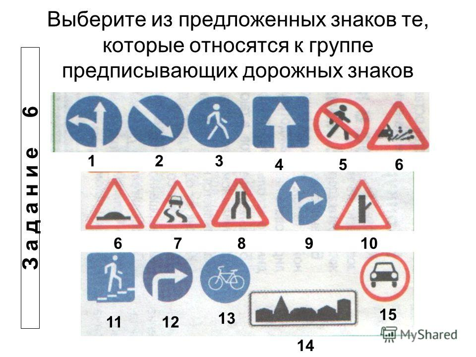 Выберите из предложенных знаков те, которые относятся к группе предписывающих дорожных знаков 123 456 678910 1112 13 14 15 З а д а н и е 6