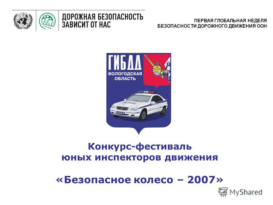 Конкурс-фестиваль юных инспекторов движения «Безопасное колесо – 2007» ПЕРВАЯ ГЛОБАЛЬНАЯ НЕДЕЛЯ БЕЗОПАСНОСТИ ДОРОЖНОГО ДВИЖЕНИЯ ООН